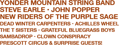 YONDER MOUNTAIN STRING BAND  STEVE EARLE  JOHN POPPER  NEW RIDERS OF THE PURPLE SAGE  DEAD WINTER CARPENTERS  ACHILLES WHEEL  THE T SISTERS  GRATEFUL BLUEGRASS BOYS  SAMBADROP MARCHING BAND  CLOWN CONSPIRACY  PRESCOTT CIRCUS  & SURPRISE GUESTS!